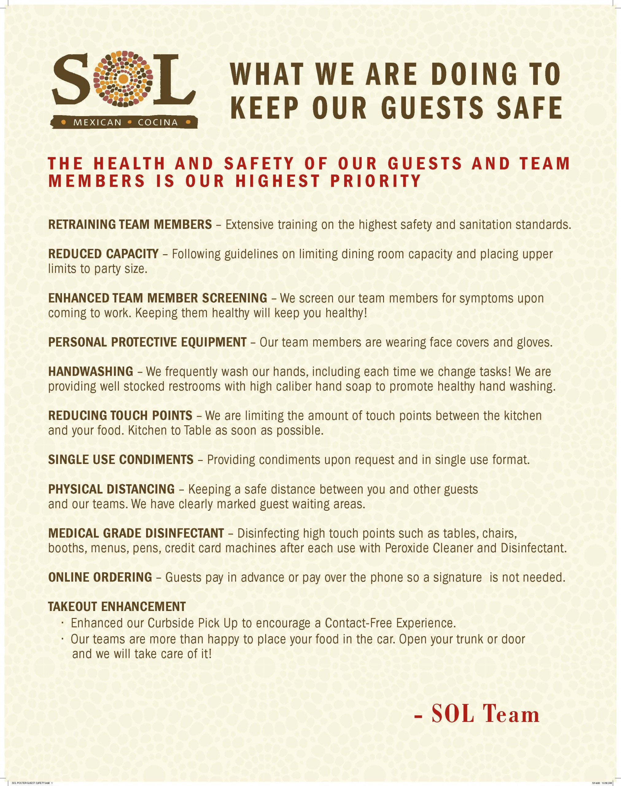WHAT WE ARE DOING TO KEEP OUR GUESTS SAFE THE HEALTH AND SAFETY OF OUR GUESTS AND TEAM MEMBERS IS OUR HIGHEST PRIORITY RETRAINING TEAM MEMBERS - Extensive training on the highest safety and sanitation standards. REDUCED CAPACITY - following guidelines on limiting dining room capacity and placing upper limits to party size. ENHANCED TEAM MEMBER SCREENING - We screen our team members for symptoms upon coming to work. Keeping them healthy will keep you healthy! PERSONAL PROTECTIVE EQUIPMENT - Our team members are wearing face covers and gloves. HAND-WASHIN - We frequently wash our hands, including each time we change tasks! We are providing well stocked restrooms with high caliber hand soap to promote healthy hand washing. REDUCING TOUCH POINTS - We are limiting the amount of touch points between the kitchen and your food. Kitchen to Table as soon as possible. SINGLE USE CONDIMENTS - Providing condiments upon request and in single use format. PHYSICAL DISTANCING - Keeping a safe distance between you and other guests and our teams. We have clearly marked guest waiting areas. MEDICAL GRADE DISINFECTANT - Disinfecting high touch points such as tables, chairs, booths, menus, pens, credit card machines after each use with Peroxide Cleaner and Disinfectant. ONLINE ORDERING - Guests pay in advance or pay over the phone so a signature is not needed. TAKEOUT ENHANCEMENT - Enhanced our Curbside Pick Up to encourage a Contact Free Experience. Our teams are more than happy to place your food in the car. Open your trunk or door and we will take care of it! SOL Team